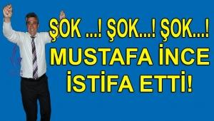 FLAŞ! VE... BAŞKAN MUSTAFA İNCE İSTİFA ETTİ!