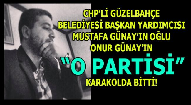 """GÜZELBAHÇE: CHP'Lİ BAŞKAN YARDIMCISI GÜNAY'IN OĞLU ONUR GÜNAY'IN İDDİALARA GÖRE """"KEYİF PARTİSİ"""" KARAKOLDA BİTTİ!"""