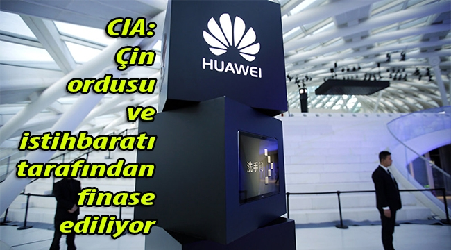 CIA'den Huawei'nin kısmetini kapama hamlesi: Çin ordusu ve istihbaratı tarafından finanse ediliyor