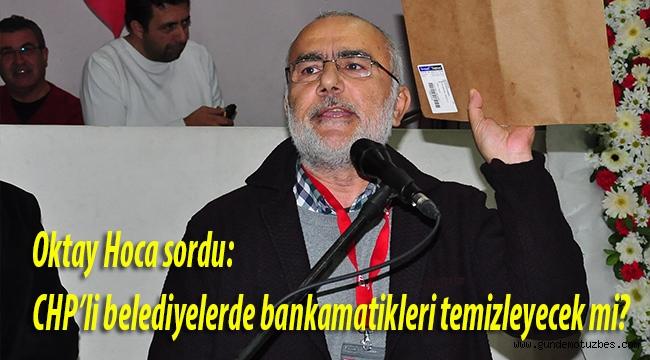 Oktay Hoca sordu: CHP'li belediyelerde bankamatikleri temizleyecek mi?