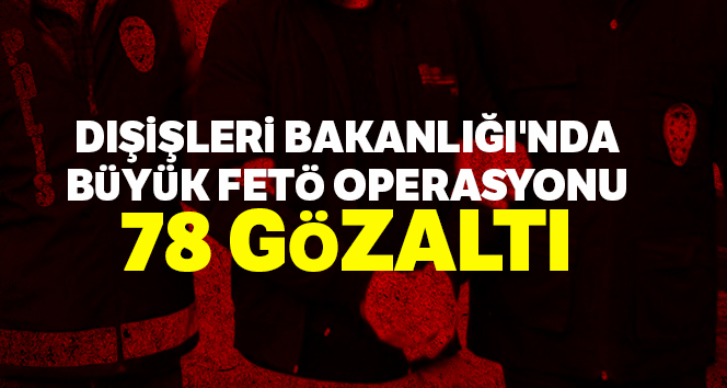 Dışişleri Bakanlığı'nda büyük FETÖ operasyonu: 78 gözaltı