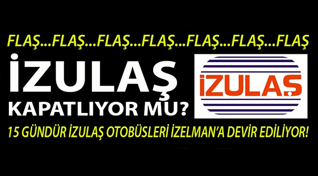 Flaş! İzmir Büyükşehir Belediyesi İZULAŞ şirketi kapatılıyor mu?