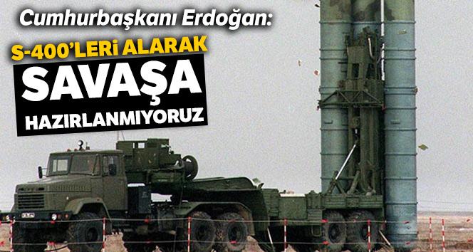 Cumhurbaşkanı Erdoğan: S-400'leri alarak savaşa hazırlanmıyoruz