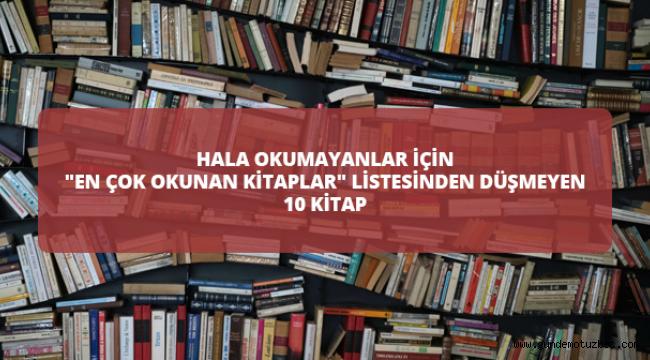 """Hala Okumayanlar İçin """"En Çok Okunan Kitaplar"""" Lİstesinden Düşmeyen 10 Kitap"""