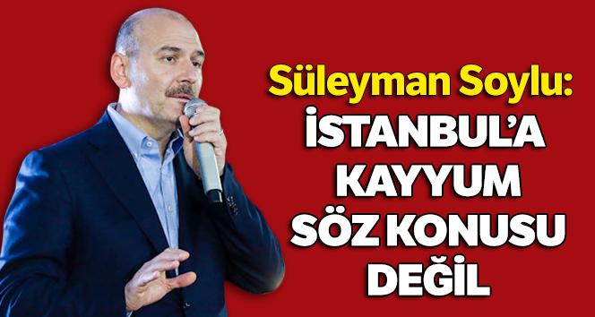 Bakan Soylu: İstanbul'a kayyum tayini mevzubahis değil
