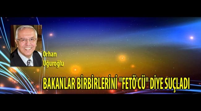 """BAKANLAR BİRBİRLERİNİ """"FETÖ'CÜ"""" DİYE SUÇLADI"""