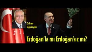Erdoğan'la mı Erdoğan'sız mı?