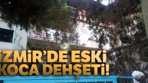 İzmir'de eski koca dehşeti!