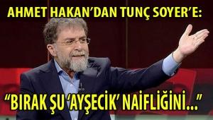 AHMET HAKAN'DAN TUNÇ SOYER'E: BIRAK ŞU 'AYŞECİK' NAİFLİĞİNİ...