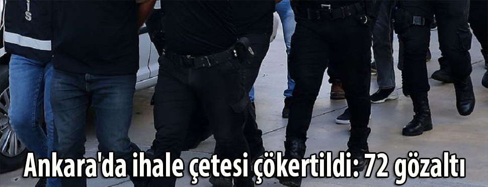 Ankara'da ihale çetesi çökertildi: 72 gözaltı