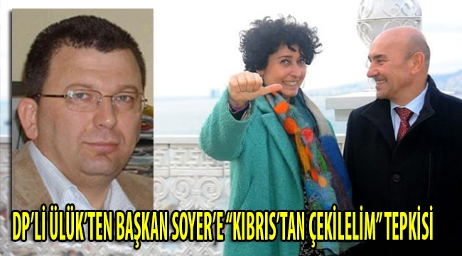 DP'Lİ TARCAN ÜLÜK BAŞKAN SOYER'İN KIBRIS ÇIKIŞINA TEPKİ GÖSTERDİ!
