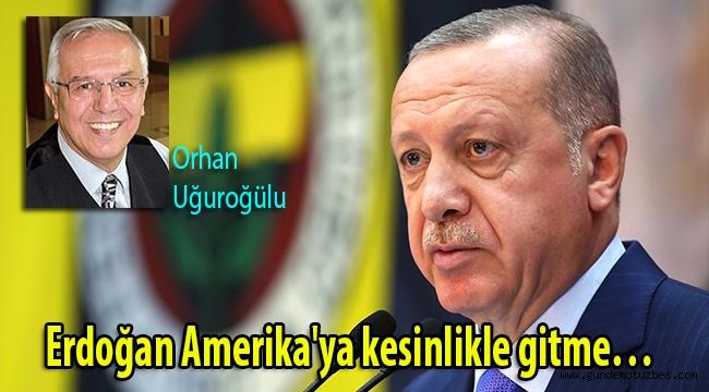 Erdoğan Amerika'ya kesinlikle gitme…