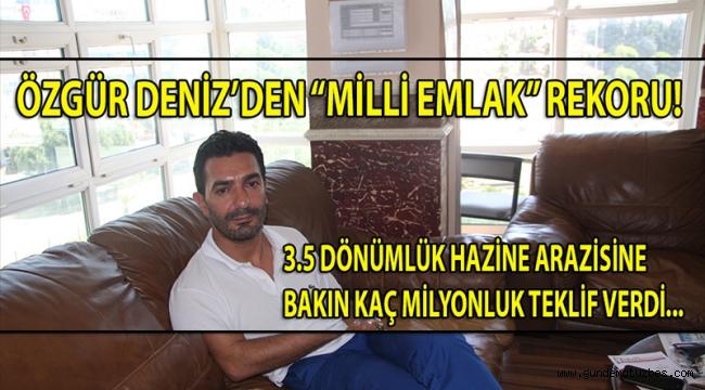 """ÖZGÜR DENİZ'DEN """"MİLLİ EMLAK"""" REKORU! 3.5 DÖNÜMLÜK HAZİNE ARAZİSİNE 2 MİLYON..."""