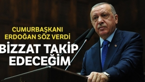 Erdoğan söz verdi: Bizzat takipçisi olacağım