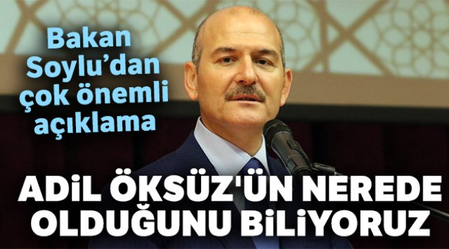 İçişleri Bakanı Soylu: 'Adil Öksüz'ün nerede olduğunu biliyoruz'