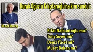 Kemal Karataş, Burak Oğuz kim önerdi: Rifat Nalbantoğlu mu? Tunç Soyer mi? Deniz Yücel mi? Murat Bakan mı?