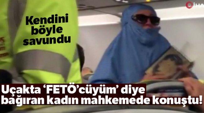 """Uçakta 'FETÖ'cüyüm"""" diye bağıran kadın mahkemede konuştu!"""