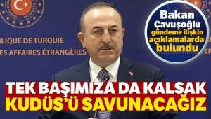 Dışişleri Bakanı Mevlüt Çavuşoğlu: Tek başımıza da kalsak Kudüs'ü savunacağız
