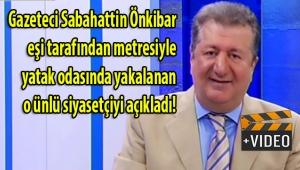 Gazeteci Sabahattin Önkibar, Adalar belediye başkanı Erdem Gül'ün eşi tarafından metresiyle yatak odasında basıldığını videoda söyledi!