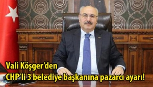 Vali Köşger'den CHP'li 3 belediye başkana pazarcı ayarı!