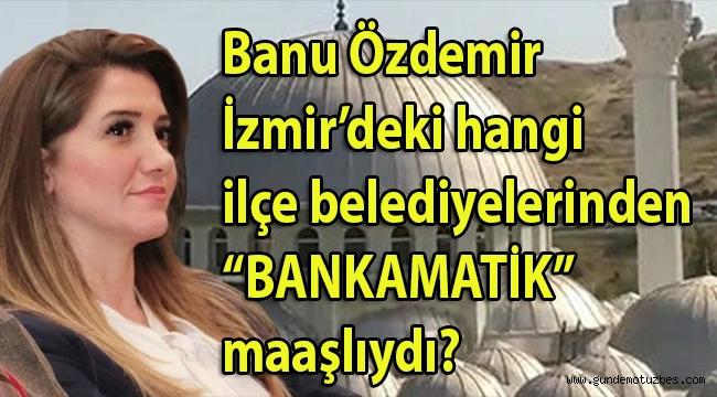 Flaş! Banu Özdemir, CHP İzmir İl Başkan Yardımcılığı yaptığı yıllarda İzmir'deki hangi ilçe belediyelerinden 'BANKAMATİK' mamaşlıydı??