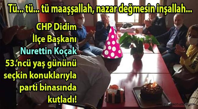 CHP Didim İlçe Başkanı Nurettin Koçak için korona bahane yaş günü mumu söndürmek şahane!