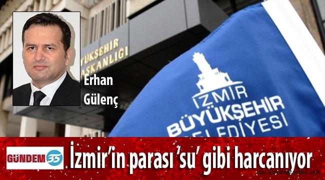 İzmir'in parası 'su' gibi harcanıyor