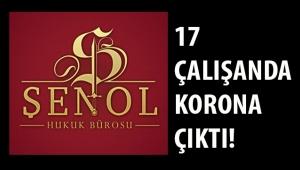 ŞENOL HUKUK BÜROSUNUN 17 ÇALIŞANINDA COVİD 19'UN POZİTİF ÇIKTIĞI BELİRTİLDİ!
