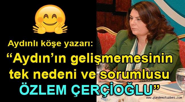 Aydınlı köşe yazarı Gözen, Aydın'ın gelişmemesinin nedenlerini yazdı ve tek sorumlusunu açıkladı: Özlem Çerçioğlu