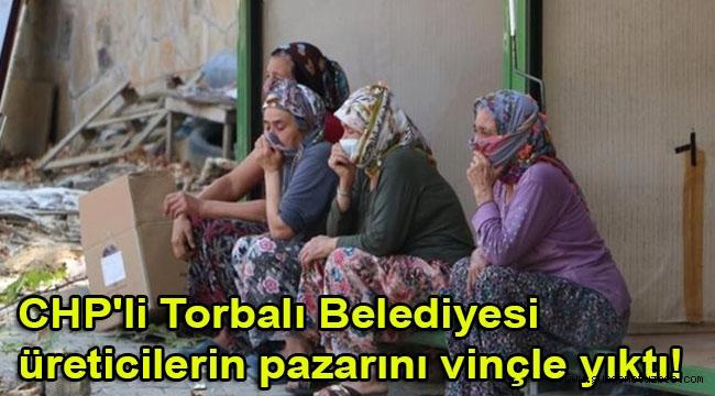 CHP'li Torbalı Belediyesi üreticilerin pazarını vinçle yıktı!