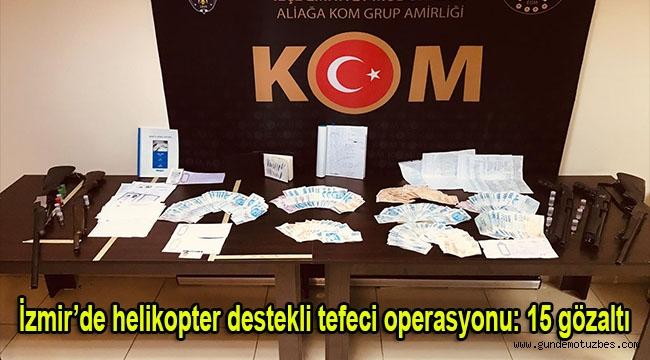 İzmir'de helikopter destekli tefeci operasyonu: 15 gözaltı