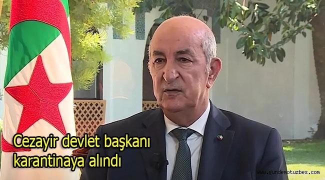 Cezayir Devlet Başkanı Tebboune Covid-19 şüphesi ile karantinaya alındı