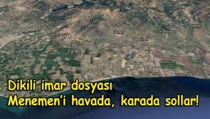 DİKİLİ İMAR DOSYASI, MENEMEN'İ HAVADA, KARADA SOLLAR!