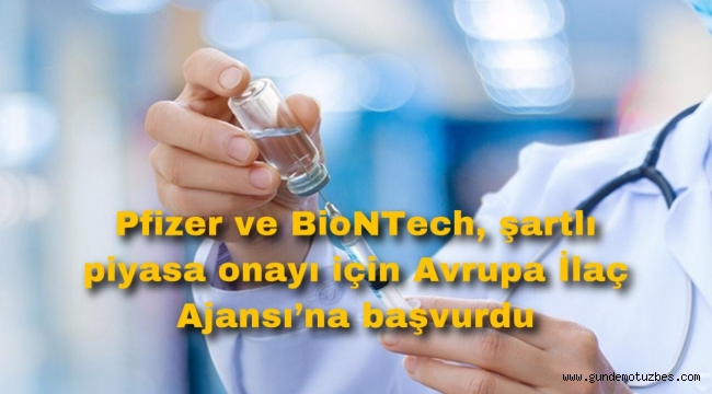 Pfizer ve BioNTech, şartlı piyasa onayı için Avrupa İlaç Ajansı'na başvurdu