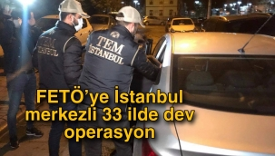 FETÖ'ye İstanbul merkezli 33 ilde dev operasyon
