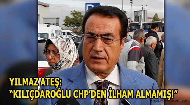 """YILMAZ ATEŞ: """" KILIÇDAROĞLU, CHP'DEN İLHAM ALMAMIŞ!"""""""